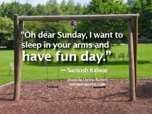 """... want to sleep in your arms and have fun day."""" ― Santosh Kalwar"""