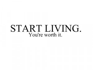 Start living you're worth it.