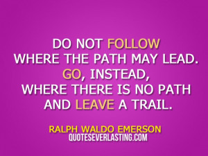 Do not follow where the path may lead. Go, instead, where there is no ...