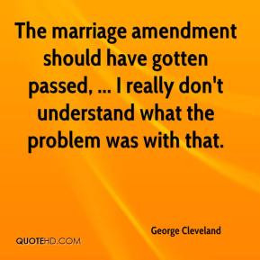 The marriage amendment should have gotten passed, ... I really don't ...