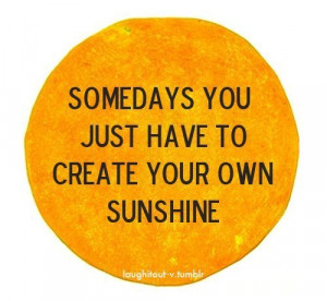 Somedays You Just Have To Create Your Own Sunshine ~ Beauty Quote