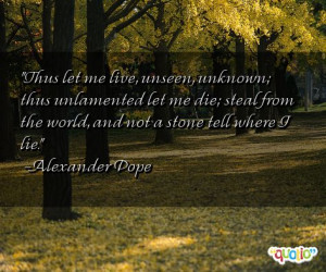 Thus let me live, unseen , unknown ; thus unlamented let me die; steal ...