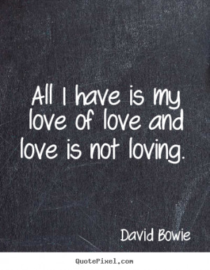 David Bowie picture quotes - All i have is my love of love and love is ...