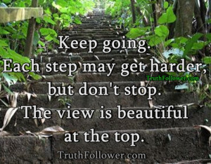 ... step may get harder, but don't stop. The view is beautiful at the top