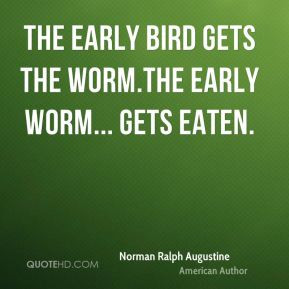 ... Augustine - The early bird gets the worm.The early worm... gets eaten