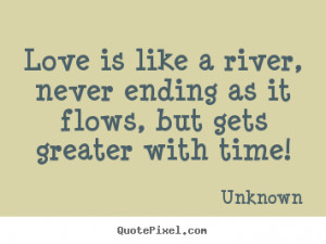 Love quotes - Love is like a river, never ending as it flows,..