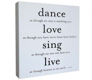quote dance love sing live dance as though no one is watching you love ...