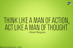 Think like a man of action, act like a man of thought.