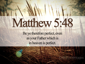 You therefore must be perfect, as your heavenly Father is perfect.