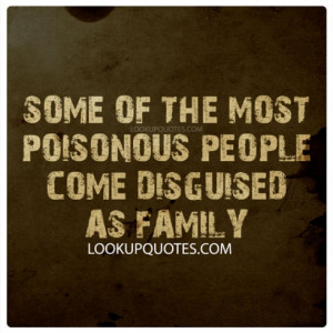 Some of the Most Poisonous People Come Disguised as Family.