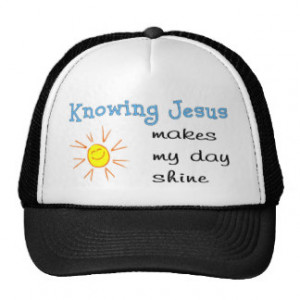 Knowing Jesus makes my day shine Trucker Hats
