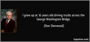 grew up at 16 years old driving trucks across the George Washington ...