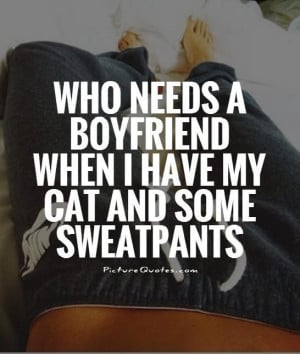 Who Needs A Boyfriend When I Have My Cat And Some Sweatpants Quote