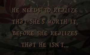 ... to realize that she's worth it, before she realizes that he isn't