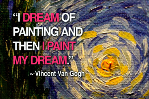 "... dream of painting and then I paint my dream."" ~ Vincent Van Gogh"