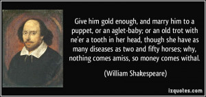 Give him gold enough, and marry him to a puppet, or an aglet-baby; or ...