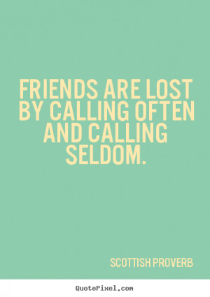 Quotes about friendship - Friends are lost by calling often and ...