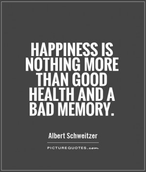 happiness is good health and a bad memory essay Happiness is nothing more than good health and a bad memory 93 views collection edit albert schweitzer french philosopher and physician and organist who spent most of his life as a medical missionary in gabon (1875-1965) all albert schweitzer quotes | albert schweitzer books favorite (7.