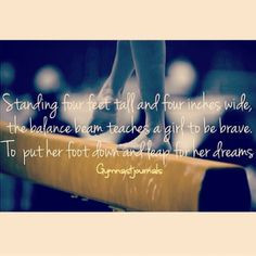 ... tall and four inches wide the balance beam teaches a girl to be brave