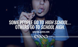 Some people go to high school... others go to school high.