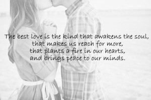 The best love is the kind that awakens the soul, that makes us reach ...