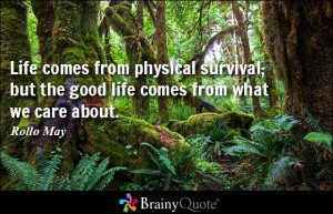 Life comes from physical survival; but the good life comes from what ...