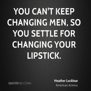 You can't keep changing men, so you settle for changing your lipstick.