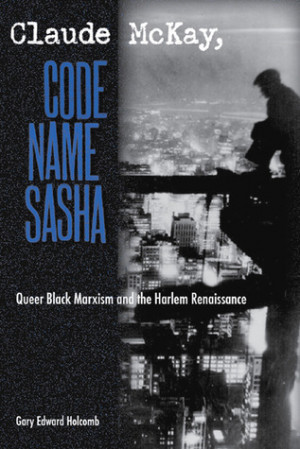 Claude McKay, Code Name Sasha: Queer Black Marxism and the Harlem ...
