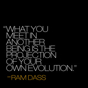 ... you meet in another being is the projection of your own evolution
