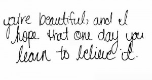 You're Beautiful And I Hope That One Day You Learn To Believe It.