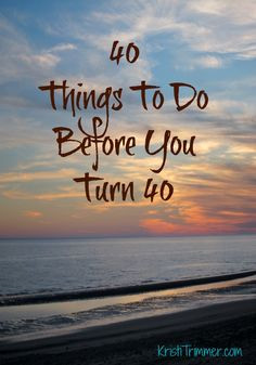 40 things to do before you turn 40 kristitrimmer com today is my last ...