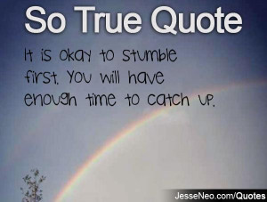 It is okay to stumble first. You will have enough time to catch up.