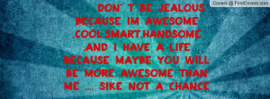 Don' t be jealous because im Awesome ,cool,smart,handsome ,and i have ...