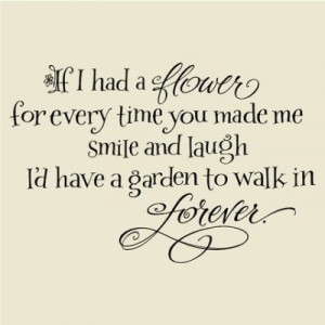 If I had a flower for every time you made me smile and laught, I'd ...