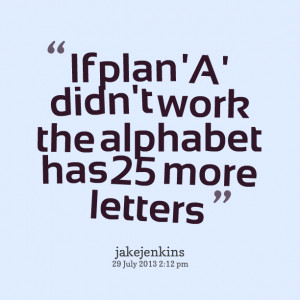 Quotes Picture: if plan 'a' didn't work the alphabet has 25 more ...