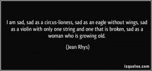 am sad, sad as a circus-lioness, sad as an eagle without wings, sad ...