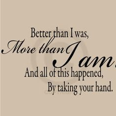 wedding quote: Better than I was, More than I am, And all this ...