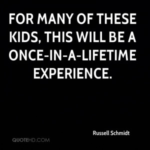 ... Kids, This Will Be A Once-In-A-Lifetime Experience. - Russell Schmidt