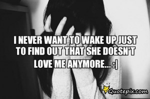 Never Want To Wake Up Just To Find Out That She Doesn't Love Me ...