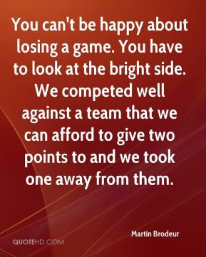 You can't be happy about losing a game. You have to look at the bright ...