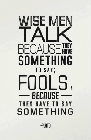 Wise men talk because they have something to say; Fools, because they ...