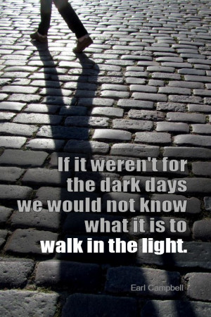 ... we would not know what it is to walk in the light. - Earl Campbell