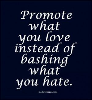 Promote what you love instead of bashing what you hate. Agree or ...