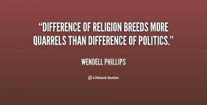 ... of religion breeds more quarrels than difference of politics