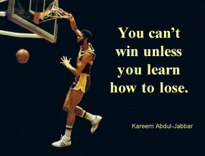 You Can't Win Unless You Learn How To Lose. - Kareem Abdul Jabbar