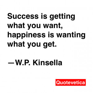 ... what you want, happiness is wanting what you get. -- W.P. Kinsella