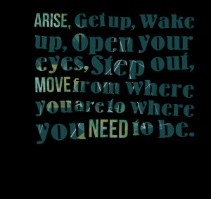 Quotes Picture: arise, get up, wake up, open your eyes, step out, move ...