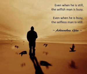 ... the selfish man is busy even when he is busy the selfless man is still