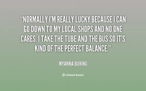 ... 39 m really lucky because I can go down Quote by MyAnna Buring