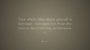 "Osho Quote: ""Your whole idea about yourself is borrowed - borrowed ..."